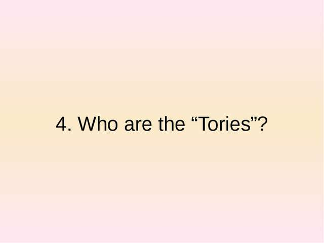 "4. Who are the ""Tories""?"