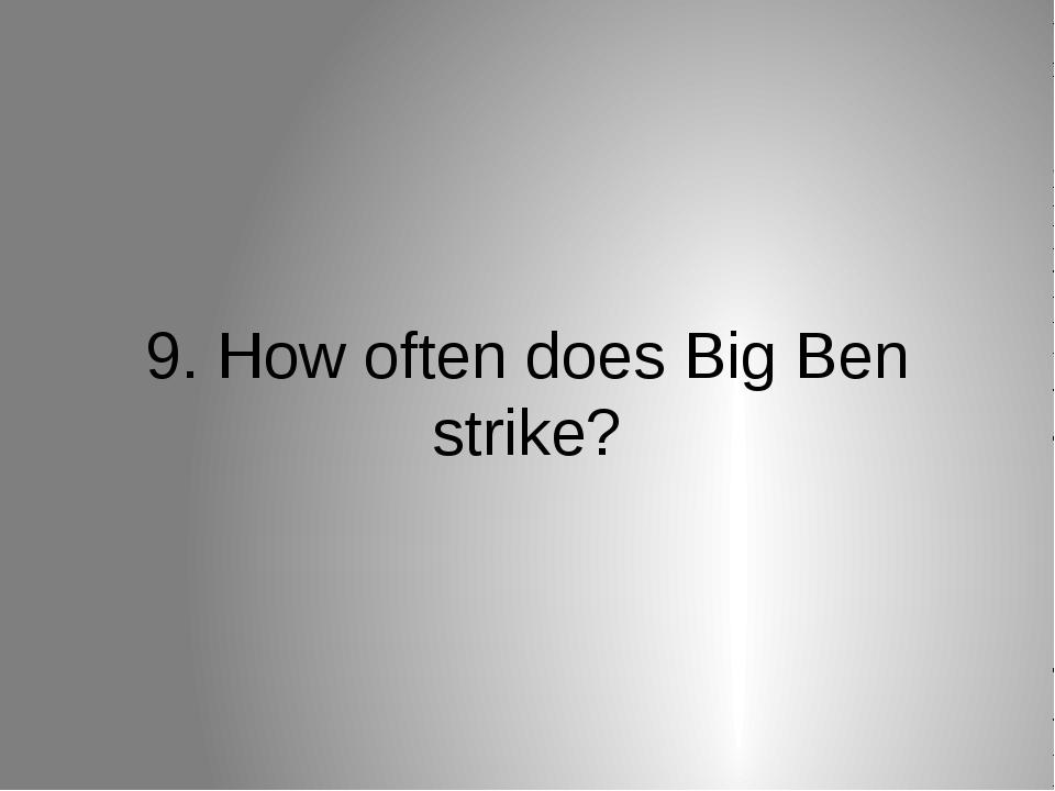 9. How often does Big Ben strike?