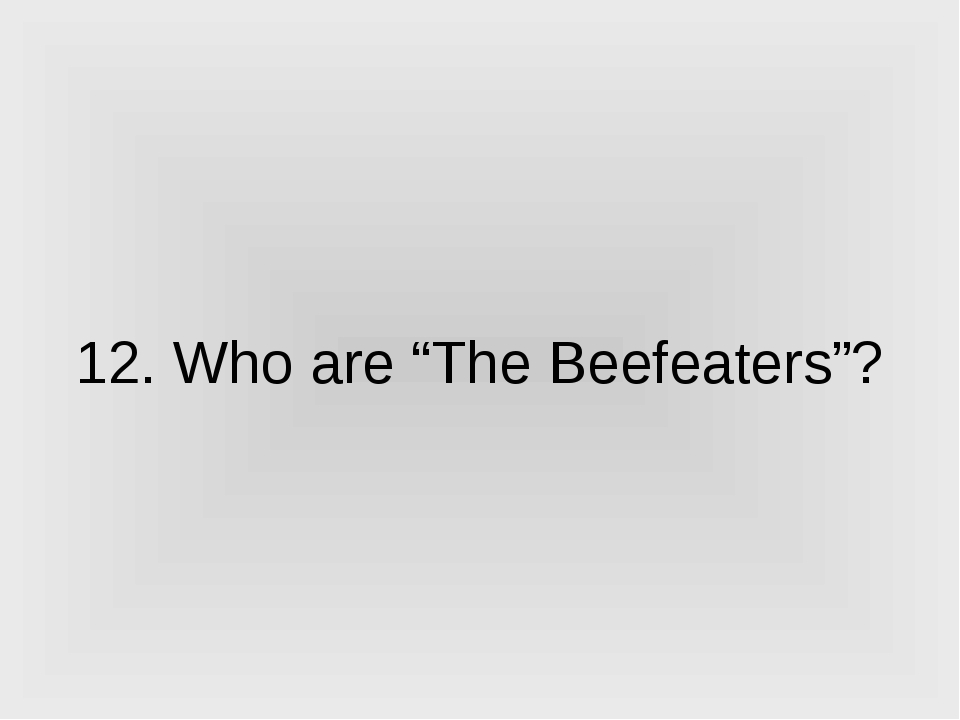 "12. Who are ""The Beefeaters""?"