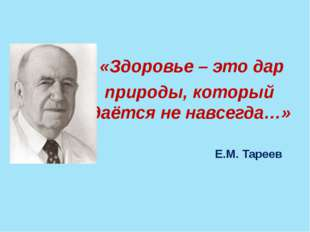 «Здоровье – это дар природы, который даётся не навсегда…» Е.М. Тареев