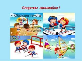 Спортом занимайся !
