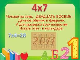 Четыре на семь - ДВАДЦАТЬ ВОСЕМЬ - Деньков обычно в феврале. А для проверки в