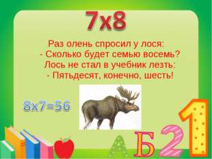 Раз олень спросил у лося: - Сколько будет семью восемь? Лось не стал в учебни
