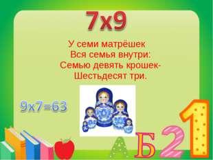 У семи матрёшек Вся семья внутри: Семью девять крошек- Шестьдесят три.