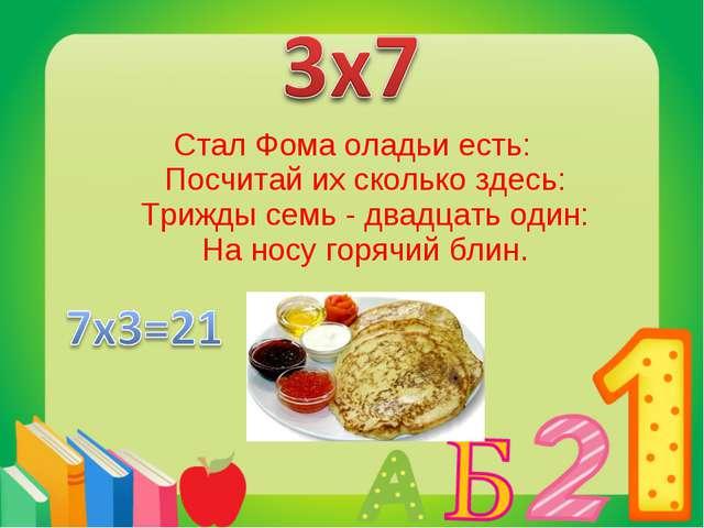Стал Фома оладьи есть: Посчитай их сколько здесь: Трижды семь - двадцать один...