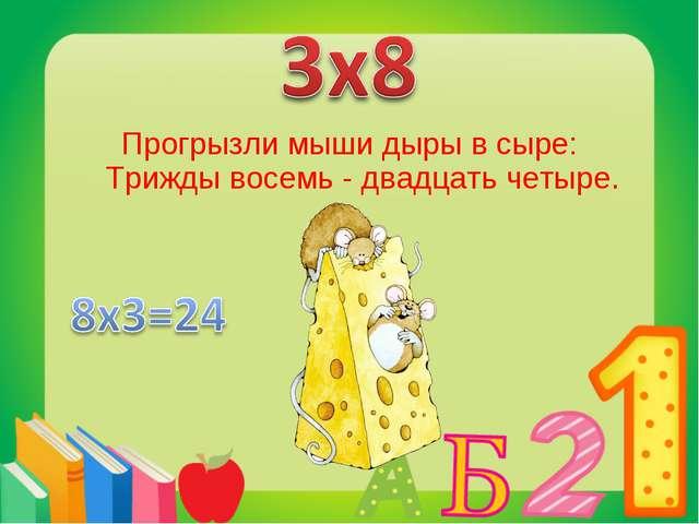 Прогрызли мыши дыры в сыре: Трижды восемь - двадцать четыре.