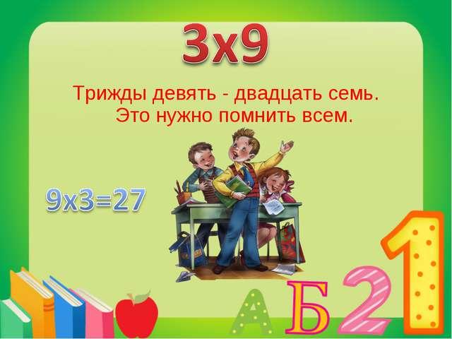 Трижды девять - двадцать семь. Это нужно помнить всем.