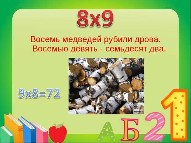 Восемь медведей рубили дрова. Восемью девять - семьдесят два.