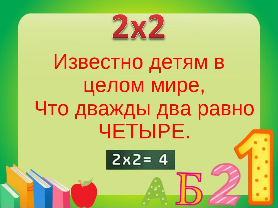 Известно детям в целом мире, Что дважды два равно ЧЕТЫРЕ.