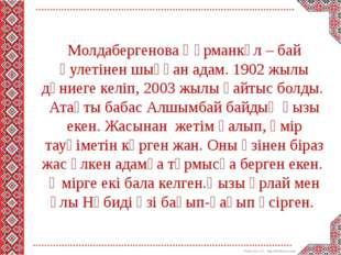 Молдабергенова Құрманкүл – бай әулетінен шыққан адам. 1902 жылы дүниеге келі