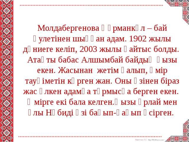 Молдабергенова Құрманкүл – бай әулетінен шыққан адам. 1902 жылы дүниеге келі...