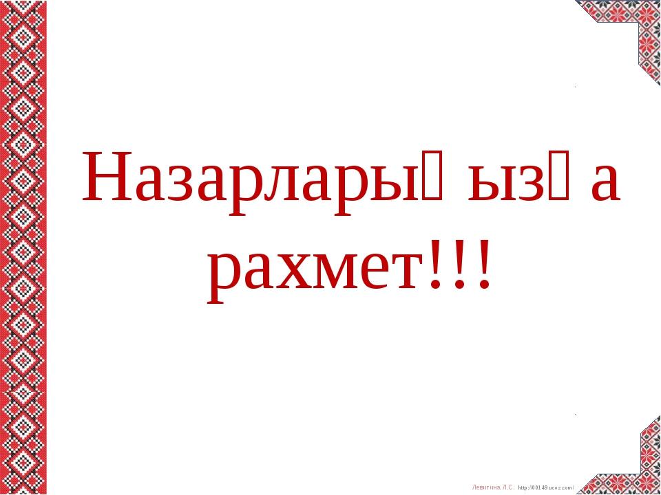 Назарларыңызға рахмет!!! Левитина Л.С. http://00149.ucoz.com/