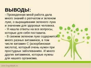 ВЫВОДЫ: - Проведенная мной работа дала много знаний о репчатом и зеленом лук