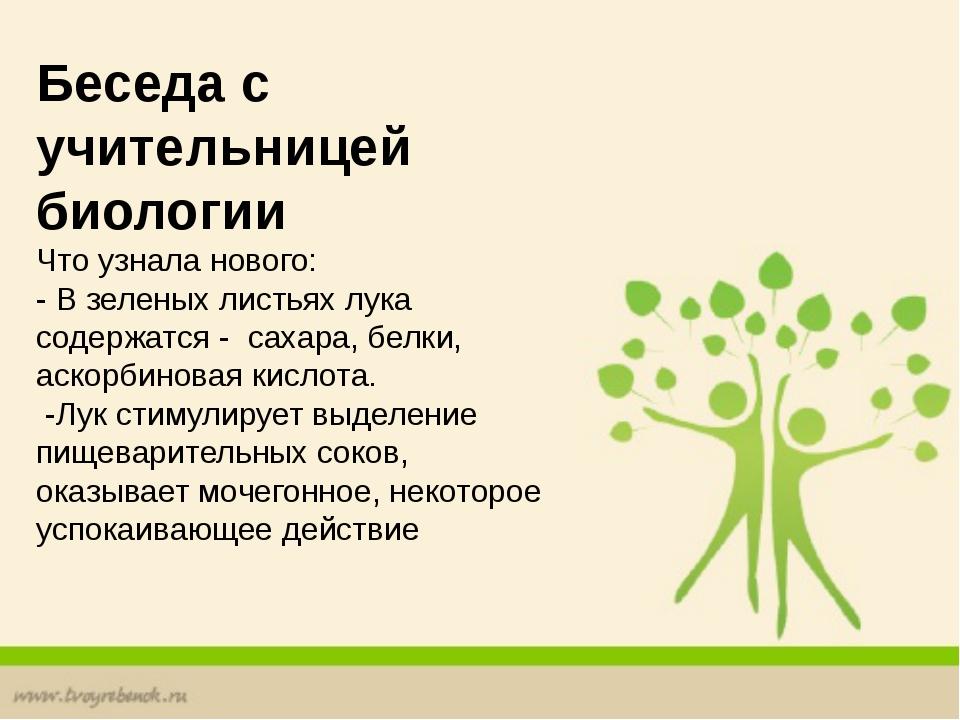 Беседа с учительницей биологии Что узнала нового: - В зеленых листьях лука с...