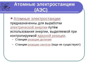 Атомные электростанцим (АЭС) Атомные электростанции предназначенны для вырабо
