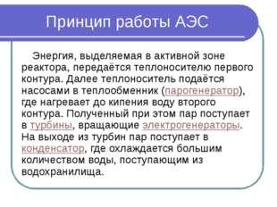Принцип работы АЭС Энергия, выделяемая в активной зоне реактора, передаётся т
