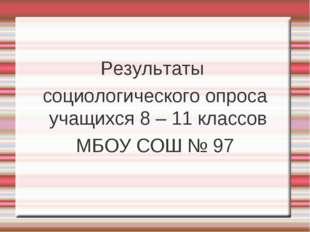 Результаты социологического опроса учащихся 8 – 11 классов МБОУ СОШ № 97