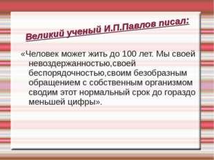 Великий ученый И.П.Павлов писал: «Человек может жить до 100 лет. Мы своей нев
