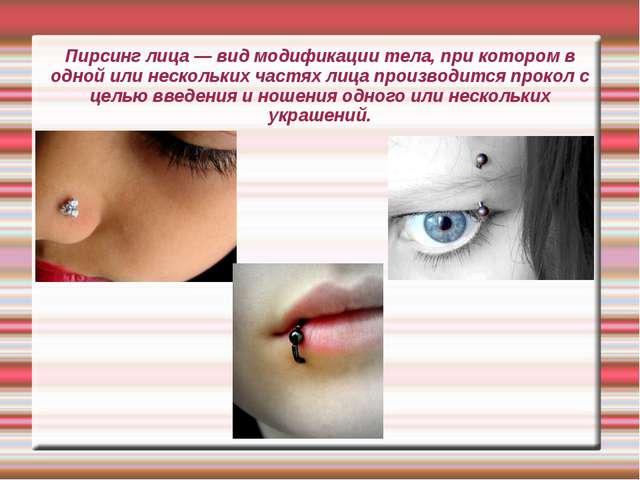 Пирсинг лица — вид модификации тела, при котором в одной или нескольких частя...