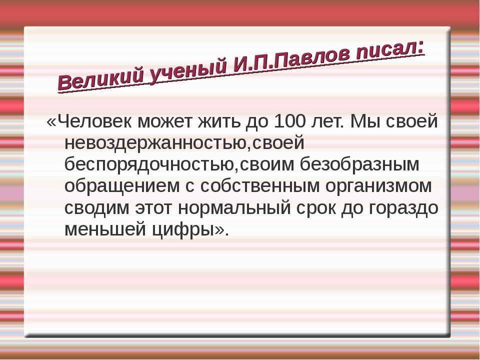 Великий ученый И.П.Павлов писал: «Человек может жить до 100 лет. Мы своей нев...