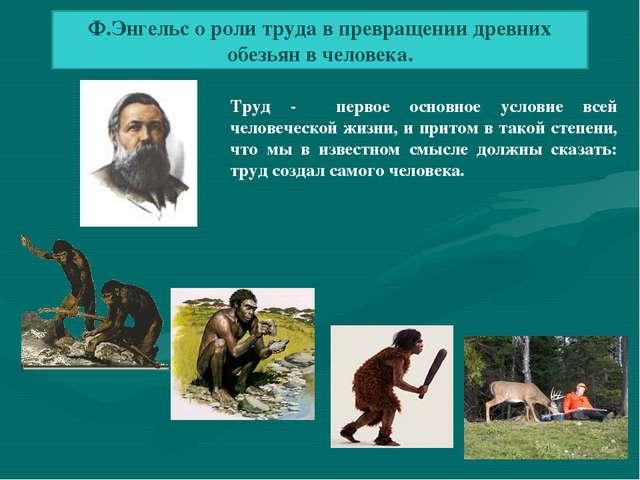 Ф.Энгельс о роли труда в превращении древних обезьян в человека. Труд - перво...
