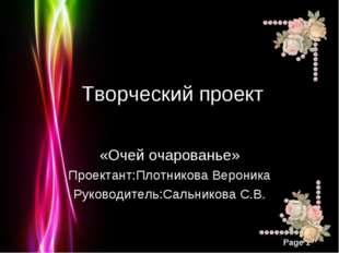Творческий проект «Очей очарованье» Проектант:Плотникова Вероника Руководите