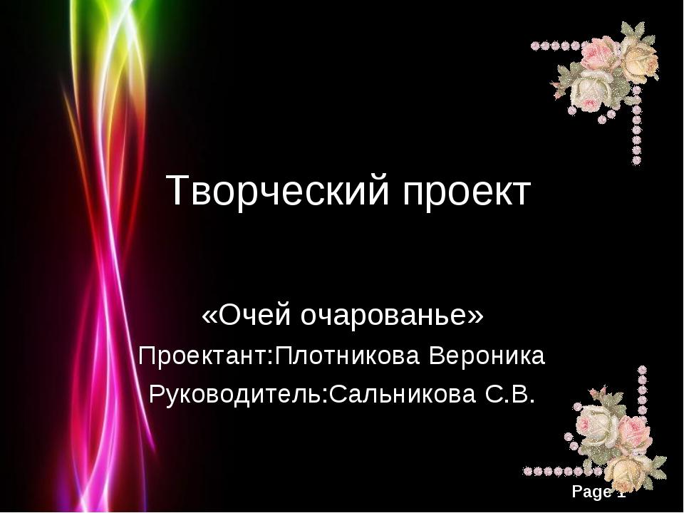 Творческий проект «Очей очарованье» Проектант:Плотникова Вероника Руководите...