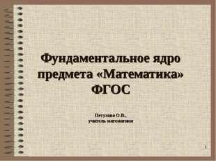 Фундаментальное ядро предмета «Математика» ФГОС Петухова О.В., учитель матема