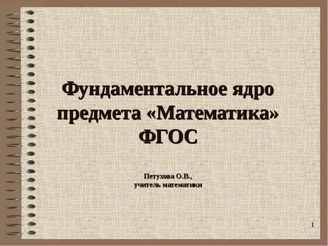 Фундаментальное ядро предмета «Математика» ФГОС Петухова О.В., учитель матема...