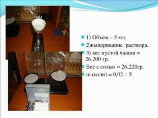 1) Объём – 5 мл. 2)выпаривание раствора. 3) вес пустой чашки = 26,200 гр. Вес