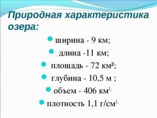 Природная характеристика озера: ширина - 9 км; длина -11 км; площадь - 72 км²