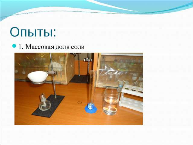 Опыты: 1. Массовая доля соли