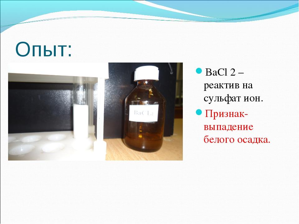 Опыт: BaCl 2 – реактив на сульфат ион. Признак- выпадение белого осадка.