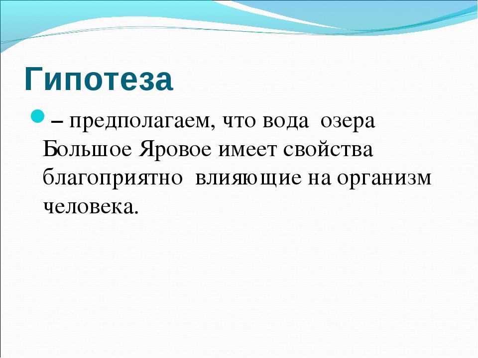 Гипотеза – предполагаем, что вода озера Большое Яровое имеет свойства благопр...