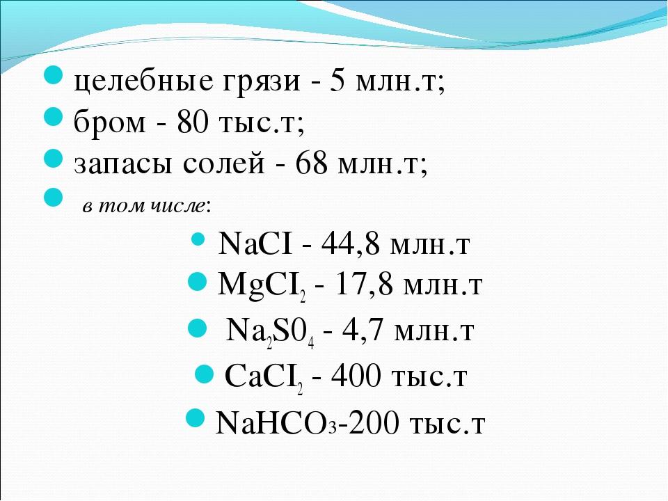 целебные грязи - 5 млн.т; бром - 80 тыс.т; запасы солей - 68 млн.т; в том чис...