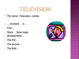 The name «Television» comes … … invented … in … First … Since … three major d