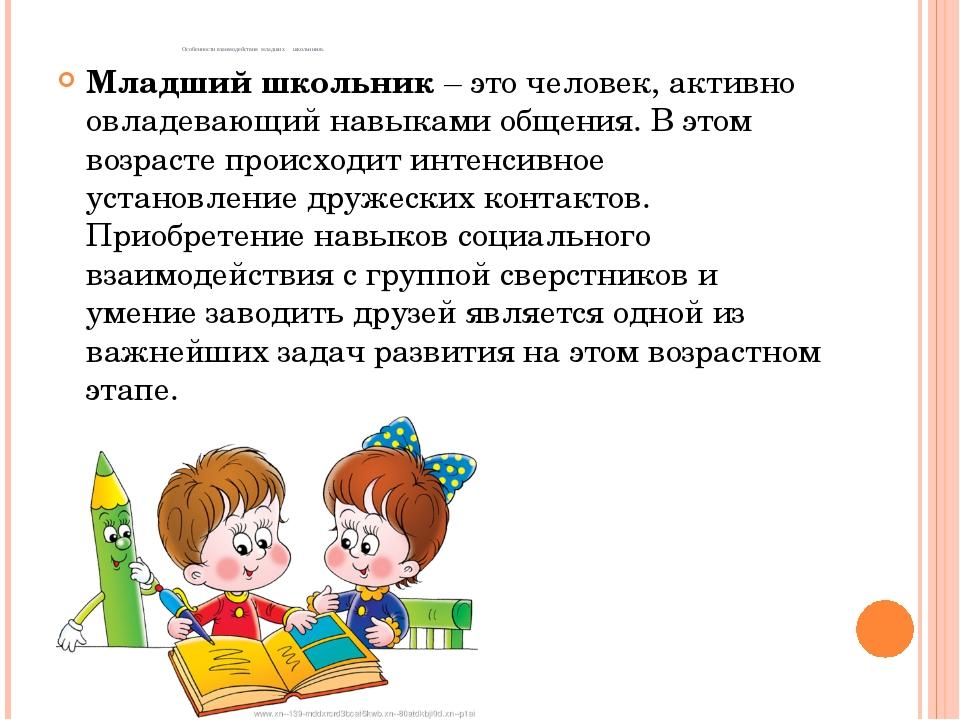Особенности взаимодействия младших школьников. Младший школьник – это челове...