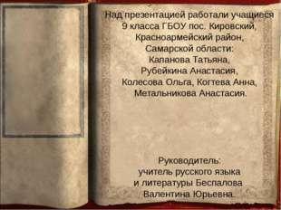 Над презентацией работали учащиеся 9 класса ГБОУ пос. Кировский, Красноармейс