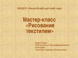 МАДОУ «Ныробский детский сад» Мастер-класс «Рисование текстилем» Подготовил:
