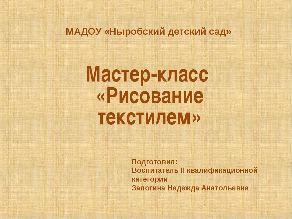 МАДОУ «Ныробский детский сад» Мастер-класс «Рисование текстилем» Подготовил:...