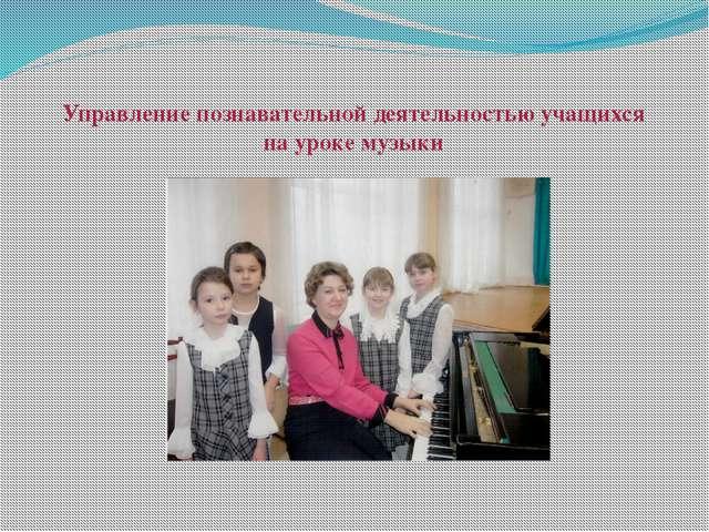Управление познавательной деятельностью учащихся на уроке музыки