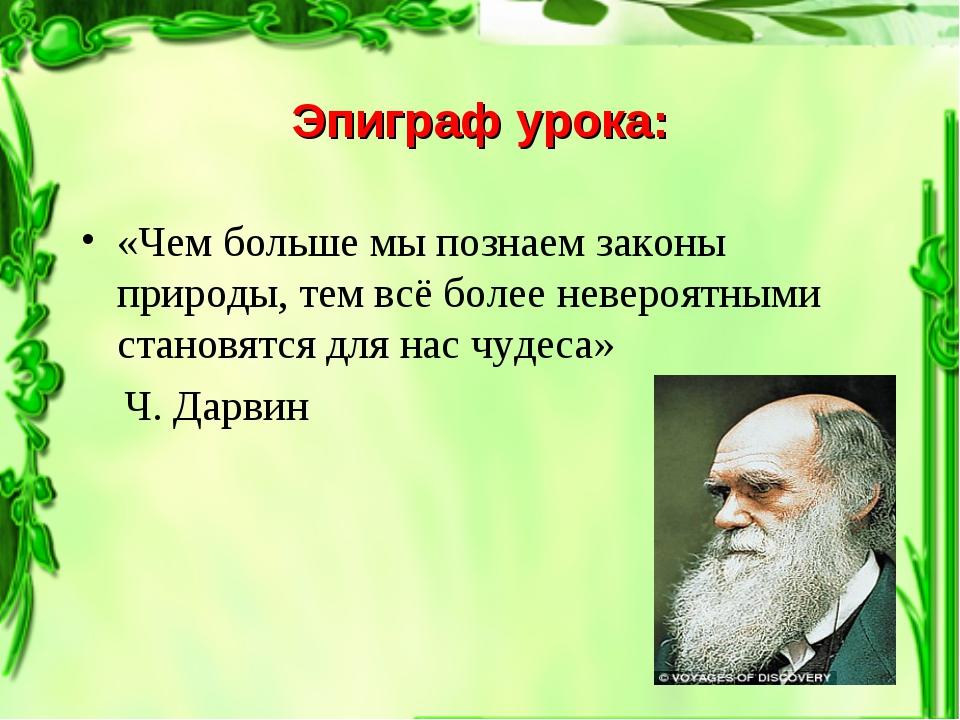 Эпиграф урока: «Чем больше мы познаем законы природы, тем всё более невероятн...