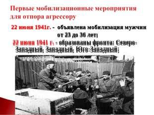 22 июня 1941г. - объявлена мобилизация мужчин от 23 до 36 лет; 22 июня 1941 г
