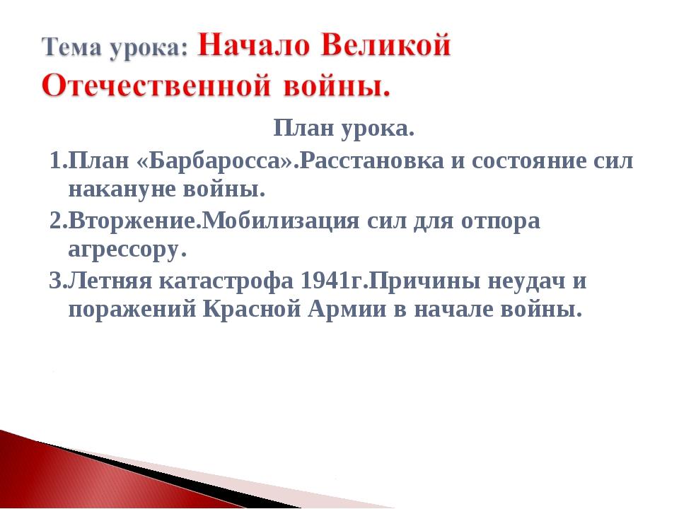 План урока. 1.План «Барбаросса».Расстановка и состояние сил накануне войны. 2...