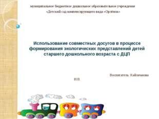 Воспитатель: Кайлачакова И.В. муниципальное бюджетное дошкольное образовател