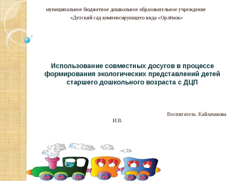 Воспитатель: Кайлачакова И.В. муниципальное бюджетное дошкольное образовател...