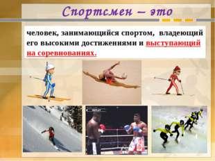 Спортсмен – это человек, занимающийся спортом, владеющий его высокими достиже