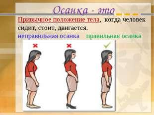 Осанка - это Привычное положение тела, когда человек сидит, стоит, двигается.