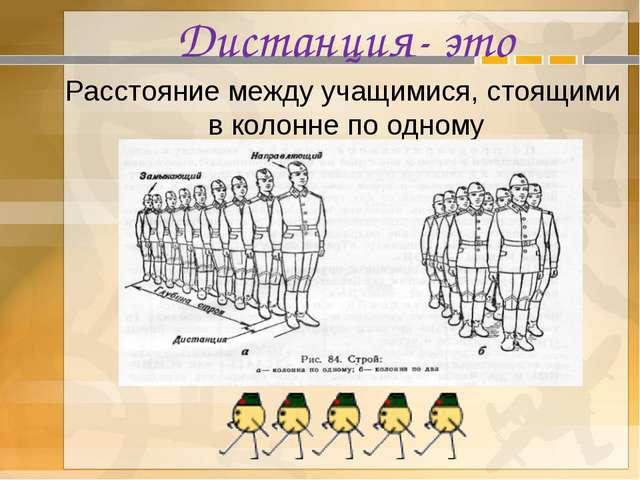 Дистанция- это Расстояние между учащимися, стоящими в колонне по одному