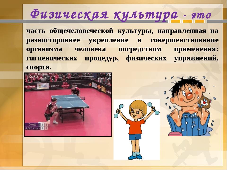 Физическая культура - это часть общечеловеческой культуры, направленная на р...